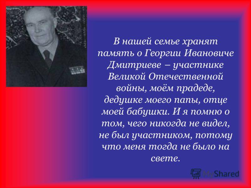 В нашей семье хранят память о Георгии Ивановиче Дмитриеве – участнике Великой Отечественной войны, моём прадеде, дедушке моего папы, отце моей бабушки. И я помню о том, чего никогда не видел, не был участником, потому что меня тогда не было на свете.