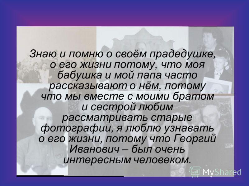 Знаю и помню о своём прадедушке, о его жизни потому, что моя бабушка и мой папа часто рассказывают о нём, потому что мы вместе с моими братом и сестрой любим рассматривать старые фотографии, я люблю узнавать о его жизни, потому что Георгий Иванович –