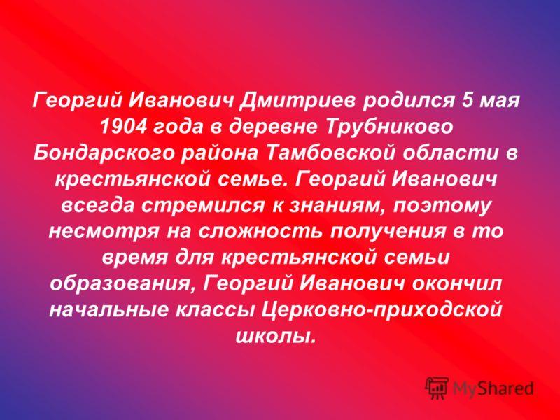 Георгий Иванович Дмитриев родился 5 мая 1904 года в деревне Трубниково Бондарского района Тамбовской области в крестьянской семье. Георгий Иванович всегда стремился к знаниям, поэтому несмотря на сложность получения в то время для крестьянской семьи
