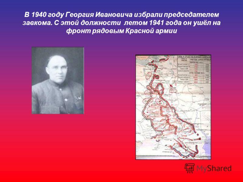 В 1940 году Георгия Ивановича избрали председателем завкома. С этой должности летом 1941 года он ушёл на фронт рядовым Красной армии