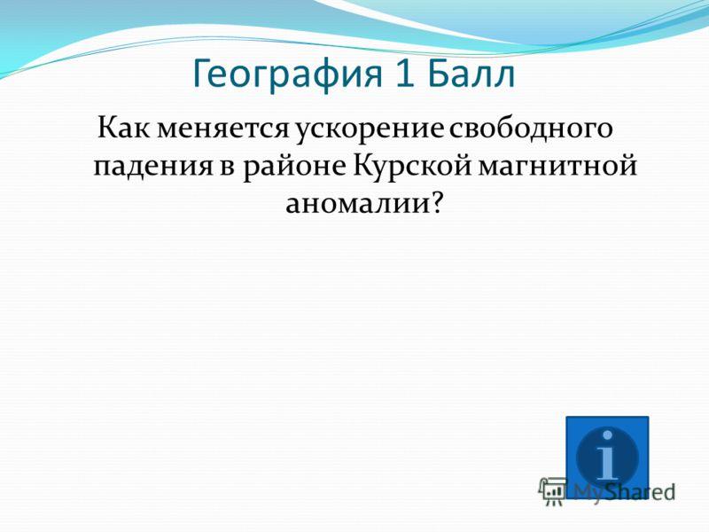 География 1 Балл Как меняется ускорение свободного падения в районе Курской магнитной аномалии?