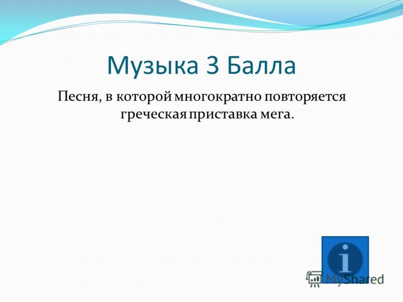 Музыка 3 Балла Песня, в которой многократно повторяется греческая приставка мега.