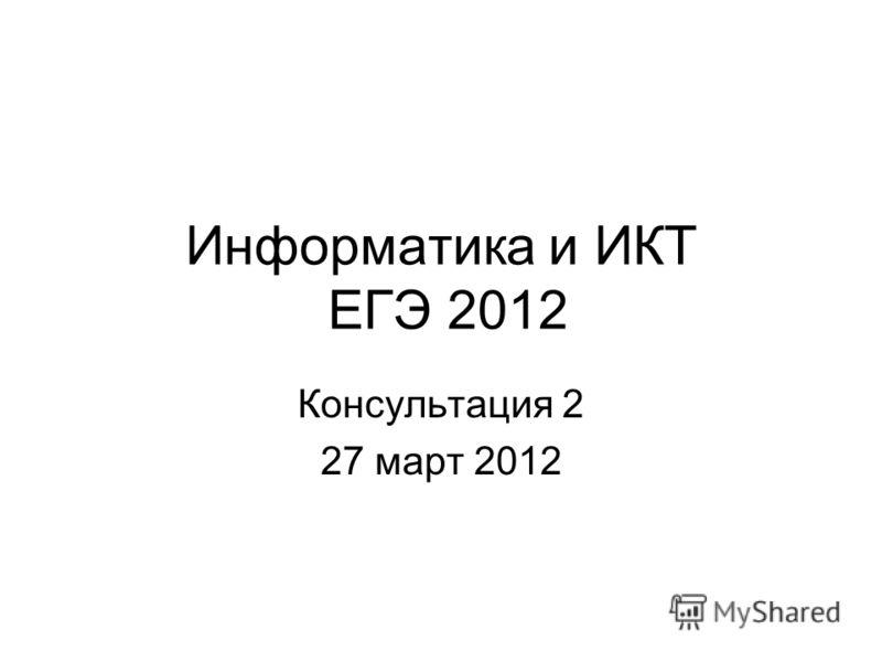 Консультация 2 27 март 2012 Информатика и ИКТ ЕГЭ 2012