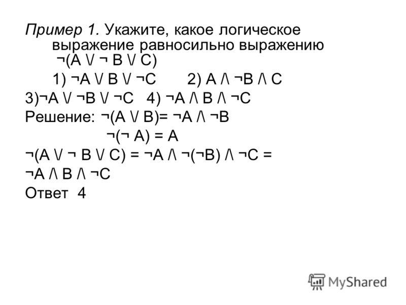 Пример 1. Укажите, какое логическое выражение равносильно выражению ¬(A \/ ¬ B \/ C) 1) ¬A \/ B \/ ¬C 2) A /\ ¬B /\ C 3)¬A \/ ¬B \/ ¬C 4) ¬A /\ B /\ ¬C Решение: ¬(A \/ B)= ¬A /\ ¬B ¬(¬ A) = A ¬(A \/ ¬ B \/ C) = ¬A /\ ¬(¬B) /\ ¬C = ¬A /\ B /\ ¬C Ответ