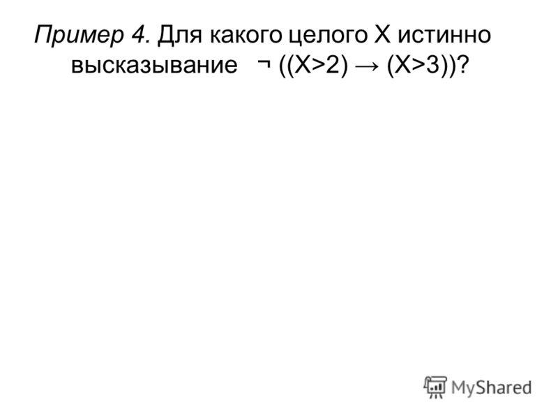 Пример 4. Для какого целого X истинно высказывание¬ ((X>2) (X>3))?