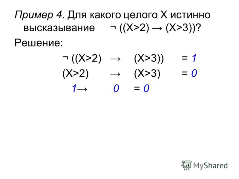 Пример 4. Для какого целого X истинно высказывание¬ ((X>2) (X>3))? Решение: ¬ ((X>2) (X>3))= 1 (X>2) (X>3) = 0 1 0 = 0