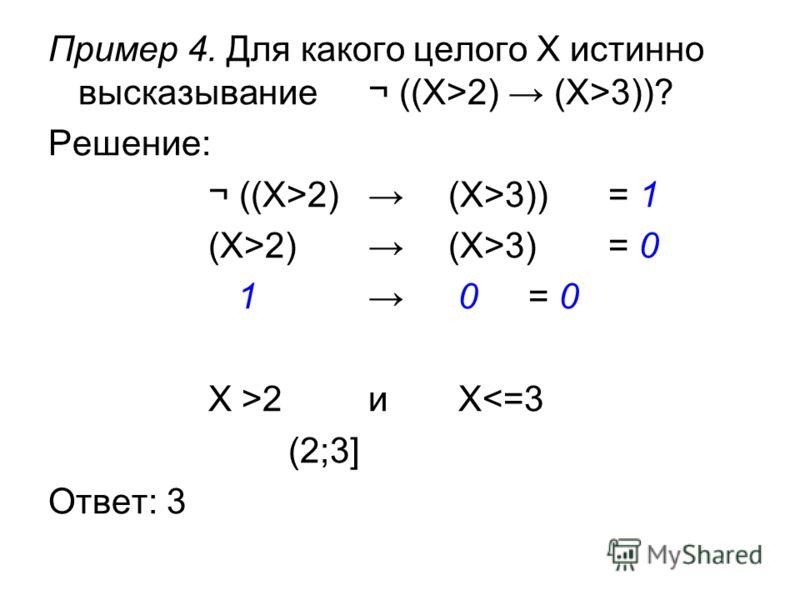 Пример 4. Для какого целого X истинно высказывание¬ ((X>2) (X>3))? Решение: ¬ ((X>2) (X>3))= 1 (X>2) (X>3) = 0 1 0 = 0 X >2и X