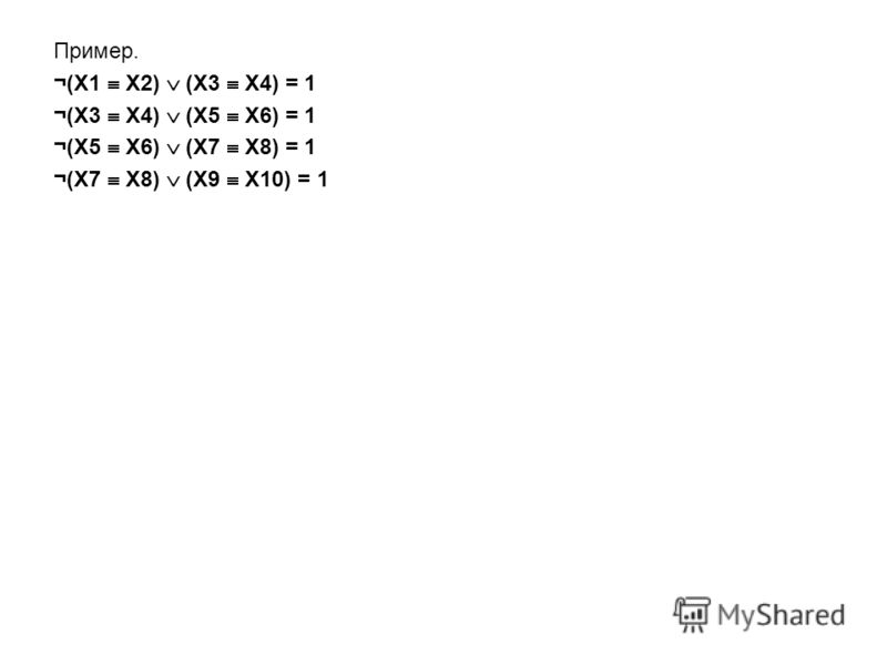 Пример. ¬(X1 X2) (X3 X4) = 1 ¬(X3 X4) (X5 X6) = 1 ¬(X5 X6) (X7 X8) = 1 ¬(X7 X8) (X9 X10) = 1