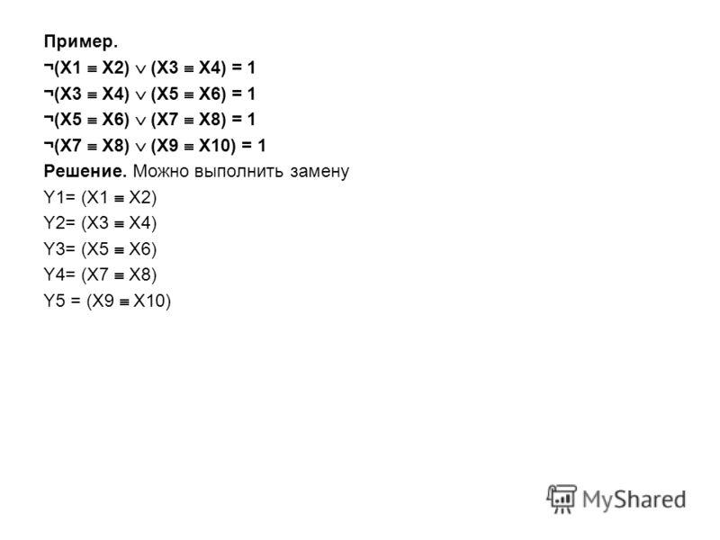 Пример. ¬(X1 X2) (X3 X4) = 1 ¬(X3 X4) (X5 X6) = 1 ¬(X5 X6) (X7 X8) = 1 ¬(X7 X8) (X9 X10) = 1 Решение. Можно выполнить замену Y1= (X1 X2) Y2= (X3 X4) Y3= (X5 X6) Y4= (X7 X8) Y5 = (X9 X10)