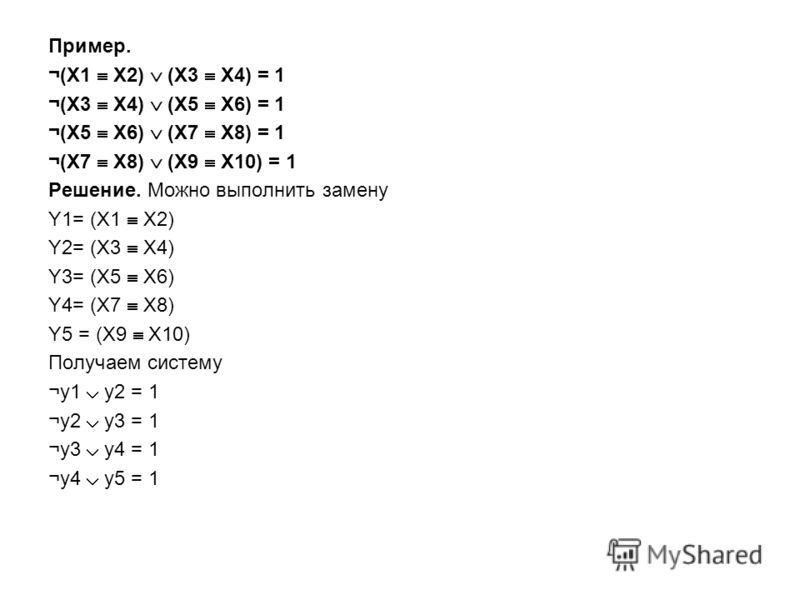 Пример. ¬(X1 X2) (X3 X4) = 1 ¬(X3 X4) (X5 X6) = 1 ¬(X5 X6) (X7 X8) = 1 ¬(X7 X8) (X9 X10) = 1 Решение. Можно выполнить замену Y1= (X1 X2) Y2= (X3 X4) Y3= (X5 X6) Y4= (X7 X8) Y5 = (X9 X10) Получаем систему ¬y1 y2 = 1 ¬y2 y3 = 1 ¬y3 y4 = 1 ¬y4 y5 = 1
