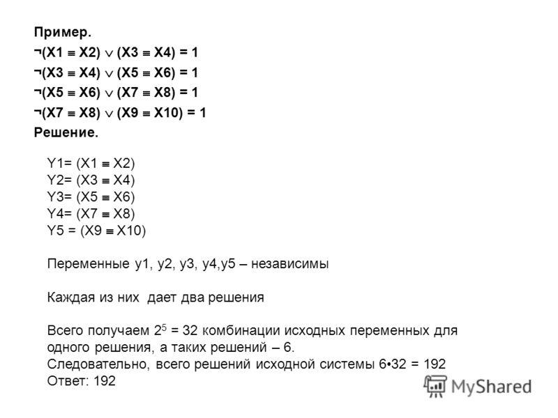 Пример. ¬(X1 X2) (X3 X4) = 1 ¬(X3 X4) (X5 X6) = 1 ¬(X5 X6) (X7 X8) = 1 ¬(X7 X8) (X9 X10) = 1 Решение. Y1= (X1 X2) Y2= (X3 X4) Y3= (X5 X6) Y4= (X7 X8) Y5 = (X9 X10) Переменные y1, y2, y3, y4,y5 – независимы Каждая из них дает два решения Всего получае