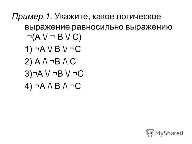 Пример 1. Укажите, какое логическое выражение равносильно выражению ¬(A \/ ¬ B \/ C) 1) ¬A \/ B \/ ¬C 2) A /\ ¬B /\ C 3)¬A \/ ¬B \/ ¬C 4) ¬A /\ B /\ ¬C