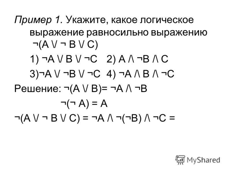 Пример 1. Укажите, какое логическое выражение равносильно выражению ¬(A \/ ¬ B \/ C) 1) ¬A \/ B \/ ¬C 2) A /\ ¬B /\ C 3)¬A \/ ¬B \/ ¬C 4) ¬A /\ B /\ ¬C Решение: ¬(A \/ B)= ¬A /\ ¬B ¬(¬ A) = A ¬(A \/ ¬ B \/ C) = ¬A /\ ¬(¬B) /\ ¬C =