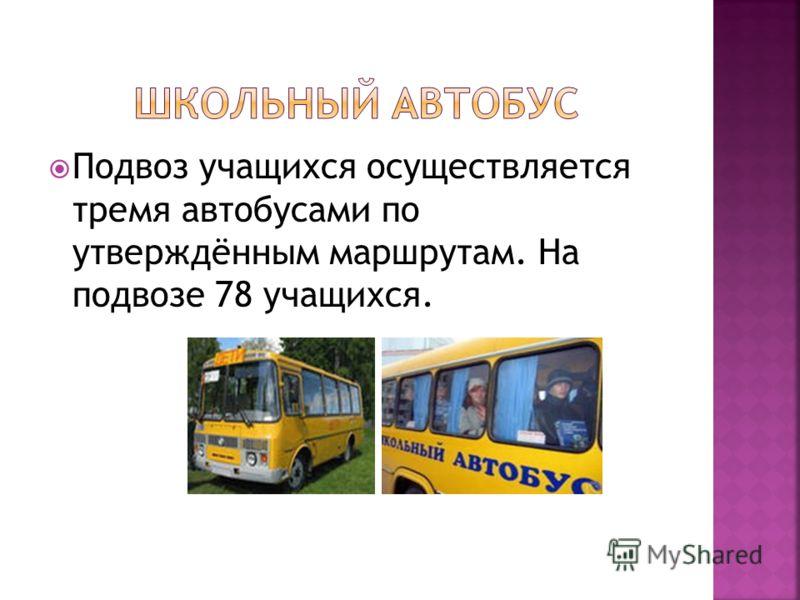 Подвоз учащихся осуществляется тремя автобусами по утверждённым маршрутам. На подвозе 78 учащихся.