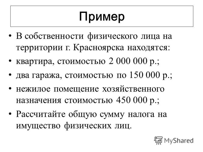 Пример В собственности физического лица на территории г. Красноярска находятся: квартира, стоимостью 2 000 000 р.; два гаража, стоимостью по 150 000 р.; нежилое помещение хозяйственного назначения стоимостью 450 000 р.; Рассчитайте общую сумму налога