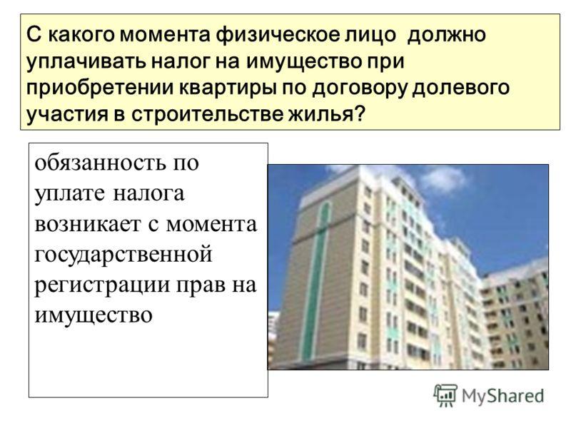 С какого момента физическое лицо должно уплачивать налог на имущество при приобретении квартиры по договору долевого участия в строительстве жилья? обязанность по уплате налога возникает с момента государственной регистрации прав на имущество