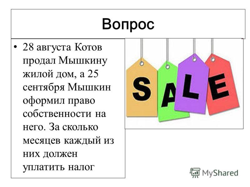 Вопрос 28 августа Котов продал Мышкину жилой дом, а 25 сентября Мышкин оформил право собственности на него. За сколько месяцев каждый из них должен уплатить налог