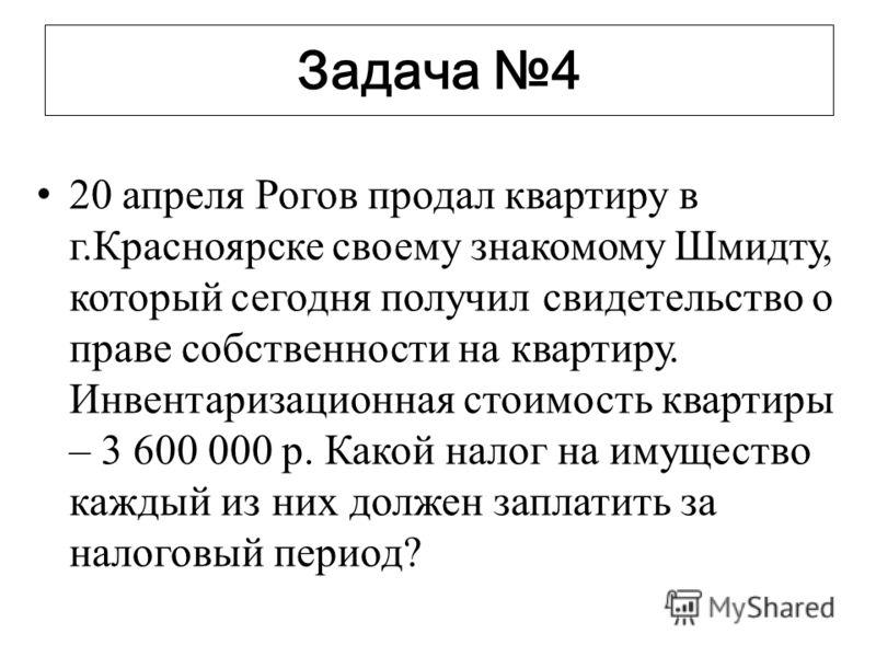 Задача 4 20 апреля Рогов продал квартиру в г.Красноярске своему знакомому Шмидту, который сегодня получил свидетельство о праве собственности на квартиру. Инвентаризационная стоимость квартиры – 3 600 000 р. Какой налог на имущество каждый из них дол