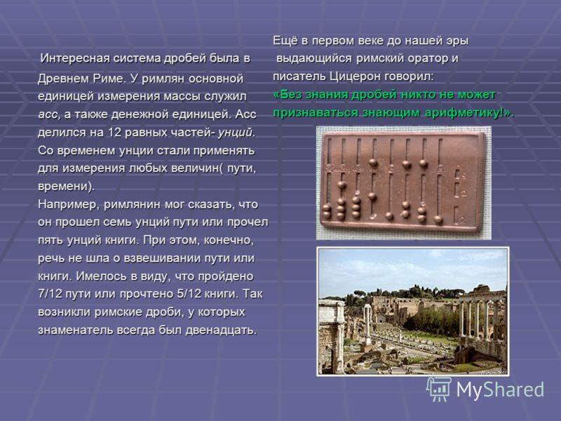 Ещё в первом веке до нашей эры выдающийся римский оратор и выдающийся римский оратор и писатель Цицерон говорил: «Без знания дробей никто не может признаваться знающим арифметику!». Интересная система дробей была в Интересная система дробей была в Др