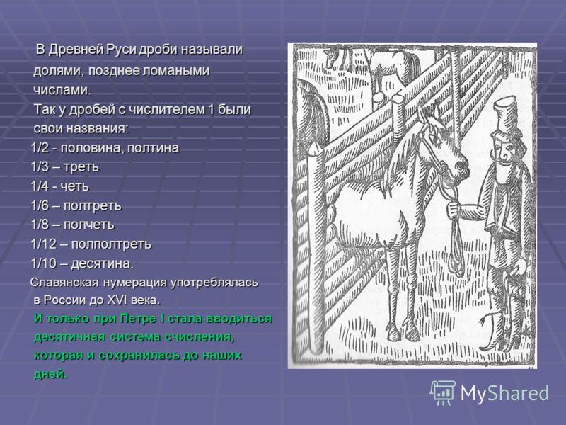 В Древней Руси дроби называли В Древней Руси дроби называли долями, позднее ломаными долями, позднее ломаными числами. числами. Так у дробей с числителем 1 были Так у дробей с числителем 1 были свои названия: свои названия: 1/2 - половина, полтина 1/