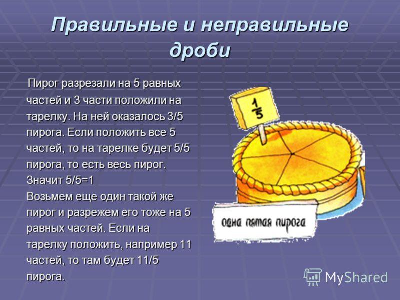 Правильные и неправильные дроби Пирог разрезали на 5 равных Пирог разрезали на 5 равных частей и 3 части положили на частей и 3 части положили на тарелку. На ней оказалось 3/5 тарелку. На ней оказалось 3/5 пирога. Если положить все 5 пирога. Если пол
