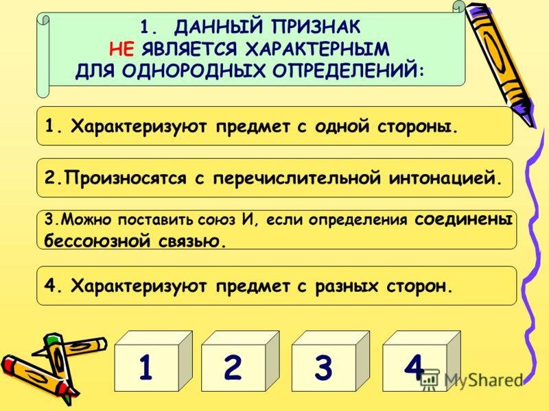 1. ДАННЫЙ ПРИЗНАК НЕ ЯВЛЯЕТСЯ ХАРАКТЕРНЫМ ДЛЯ ОДНОРОДНЫХ ОПРЕДЕЛЕНИЙ: 4321 1. Характеризуют предмет с одной стороны. 2.Произносятся с перечислительной интонацией. 3.Можно поставить союз И, если определения соединены бессоюзной связью. 4. Характеризую