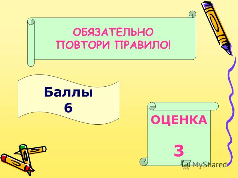 Баллы 6 ОЦЕНКА 3 ОБЯЗАТЕЛЬНО ПОВТОРИ ПРАВИЛО!