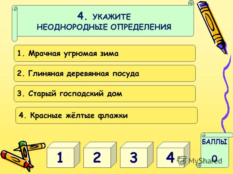 4. УКАЖИТЕ НЕОДНОРОДНЫЕ ОПРЕДЕЛЕНИЯ 31 БАЛЛЫ 0 42 1. Мрачная угрюмая зима 2. Глиняная деревянная посуда 3. Старый господский дом 4. Красные жёлтые флажки