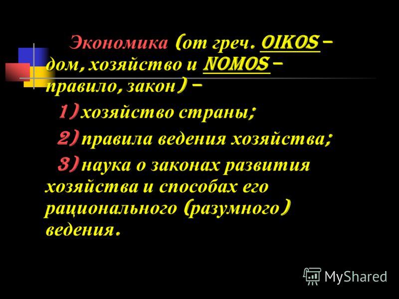 Экономика ( от греч. oikos – дом, хозяйство и nomos – правило, закон ) – 1) хозяйство страны ; 1) хозяйство страны ; 2) правила ведения хозяйства ; 2) правила ведения хозяйства ; 3) наука о законах развития хозяйства и способах его рационального ( ра