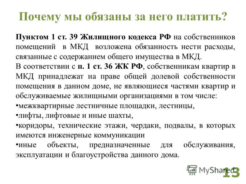 Пунктом 1 ст. 39 Жилищного кодекса РФ на собственников помещений в МКД возложена обязанность нести расходы, связанные с содержанием общего имущества в МКД. В соответствии с п. 1 ст. 36 ЖК РФ, собственникам квартир в МКД принадлежат на праве общей дол