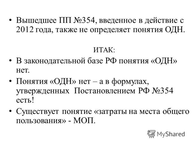 Вышедшее ПП 354, введенное в действие с 2012 года, также не определяет понятия ОДН. ИТАК: В законодательной базе РФ понятия «ОДН» нет. Понятия «ОДН» нет – а в формулах, утвержденных Постановлением РФ 354 есть! Существует понятие «затраты на места общ