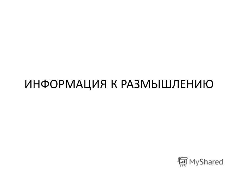 ИНФОРМАЦИЯ К РАЗМЫШЛЕНИЮ