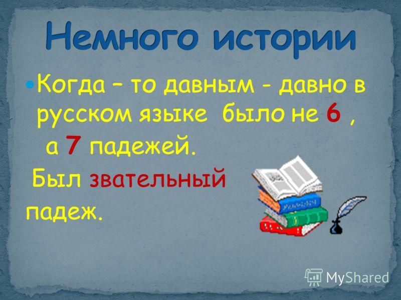 Когда – то давным - давно в русском языке было не 6, а 7 падежей. Был звательный падеж.