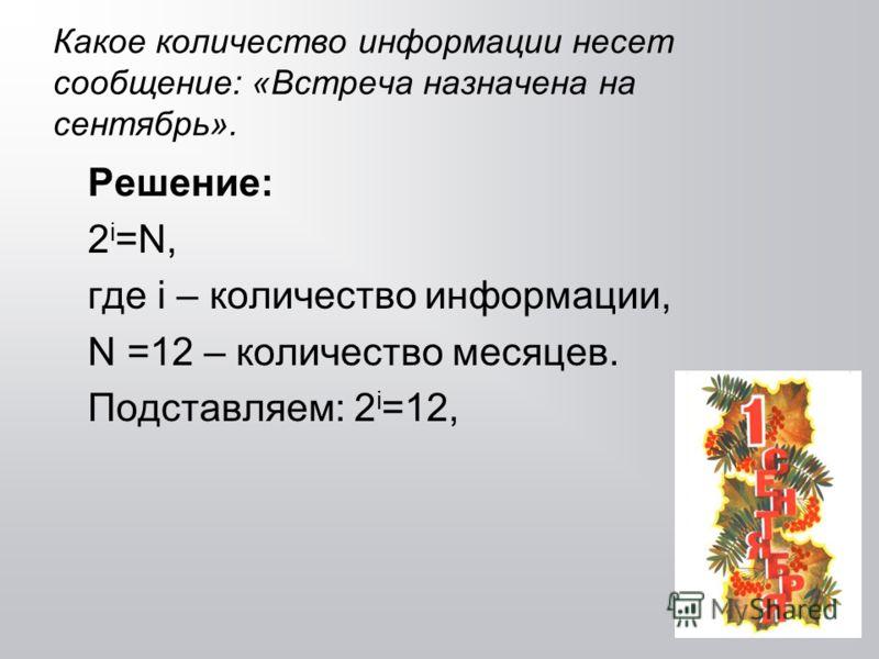 Какое количество информации несет сообщение: «Встреча назначена на сентябрь». Решение: 2 i =N, где i – количество информации, N =12 – количество месяцев. Подставляем: 2 i =12,