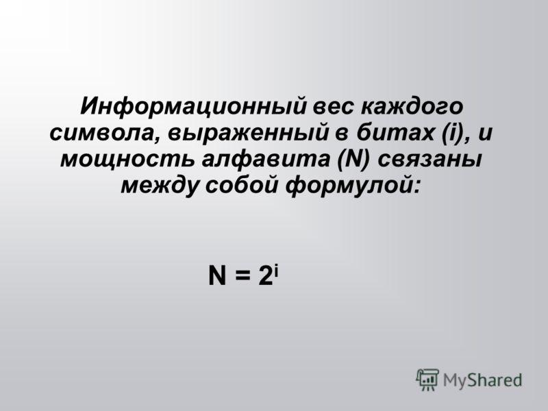 Информационный вес каждого символа, выраженный в битах (i), и мощность алфавита (N) связаны между собой формулой: N = 2 i