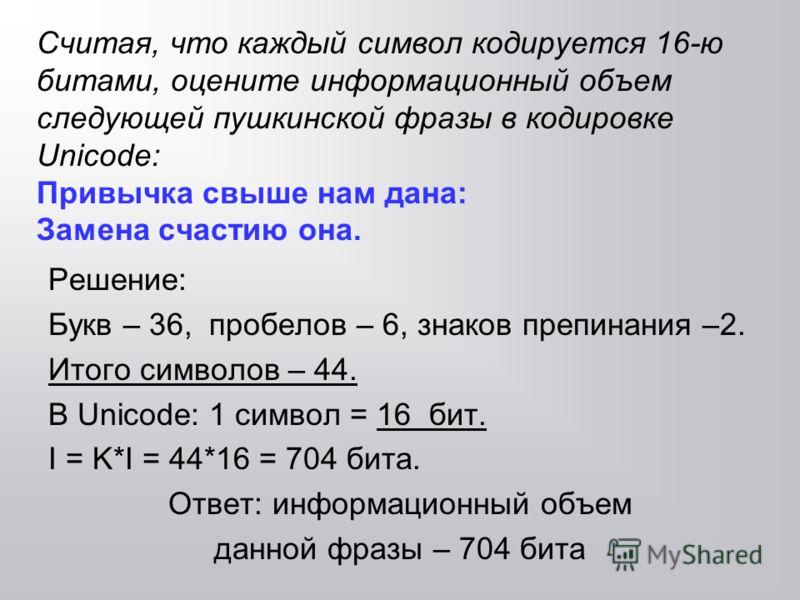 Считая, что каждый символ кодируется 16-ю битами, оцените информационный объем следующей пушкинской фразы в кодировке Unicode: Привычка свыше нам дана: Замена счастию она. Решение: Букв – 36, пробелов – 6, знаков препинания –2. Итого символов – 44. В