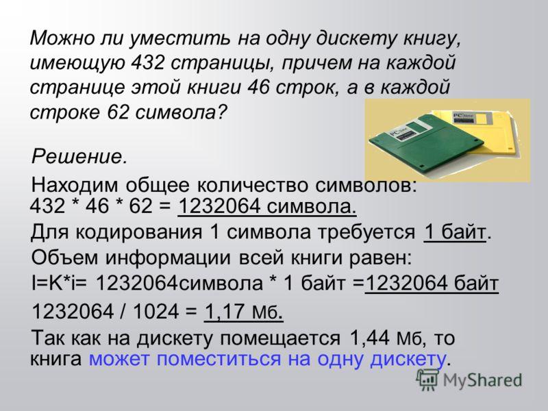 Можно ли уместить на одну дискету книгу, имеющую 432 страницы, причем на каждой странице этой книги 46 строк, а в каждой строке 62 символа? Решение. Находим общее количество символов: 432 * 46 * 62 = 1232064 символа. Для кодирования 1 символа требует