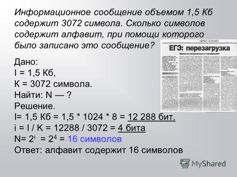 Информационное сообщение объемом 1,5 Кб содержит 3072 символа. Сколько символов содержит алфавит, при помощи которого было записано это сообщение? Дано: I = 1,5 Кб, К = 3072 символа. Найти: N ? Решение. I= 1,5 Кб = 1,5 * 1024 * 8 = 12 288 бит. i = I