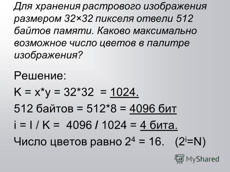 Для хранения растрового изображения размером 32×32 пикселя отвели 512 байтов памяти. Каково максимально возможное число цветов в палитре изображения? Решение: K = x*y = 32*32 = 1024. 512 байтов = 512*8 = 4096 бит i = I / K = 4096 / 1024 = 4 бита. Чис