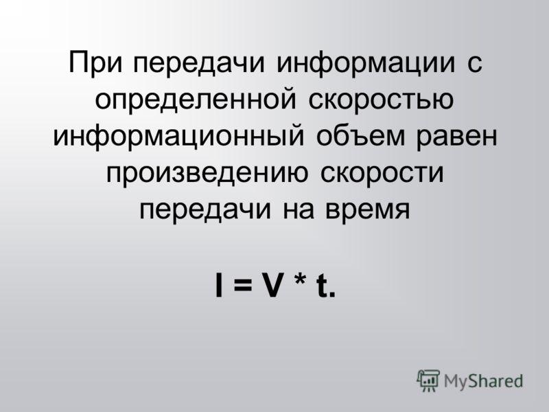 При передачи информации с определенной скоростью информационный объем равен произведению скорости передачи на время I = V * t.