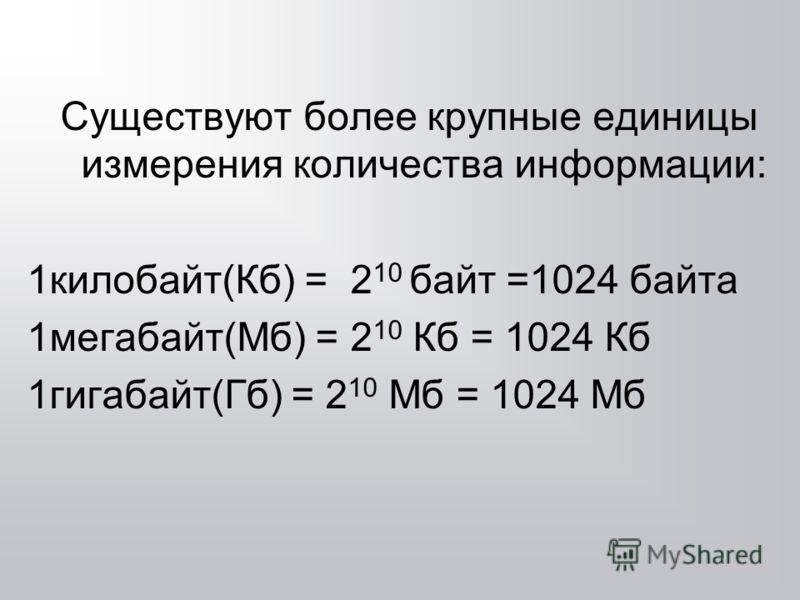 Существуют более крупные единицы измерения количества информации: 1килобайт(Кб) = 2 10 байт =1024 байта 1мегабайт(Мб) = 2 10 Кб = 1024 Кб 1гигабайт(Гб) = 2 10 Мб = 1024 Мб