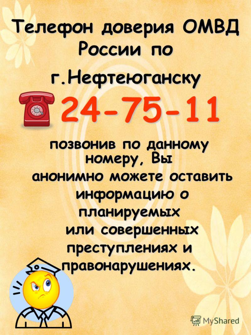 Телефон доверия ОМВД России по г.Нефтеюганску 24-75-11 позвонив по данному номеру, Вы анонимно можете оставить анонимно можете оставить информацию о информацию опланируемых или совершенных или совершенных преступлениях и правонарушениях.