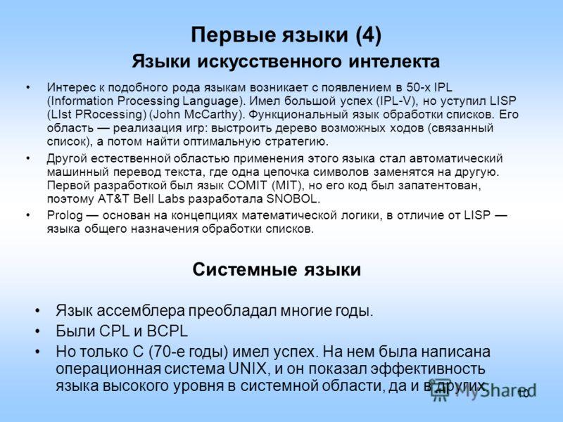 10 Первые языки (4) Языки искусственного интелекта Интерес к подобного рода языкам возникает с появлением в 50-х IPL (Information Processing Language). Имел большой успех (IPL-V), но уступил LISP (LIst PRocessing) (John McCarthy). Функциональный язык