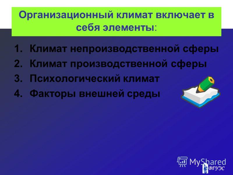 Организационный климат включает в себя элементы: 1.Климат непроизводственной сферы 2.Климат производственной сферы 3.Психологический климат 4.Факторы внешней среды