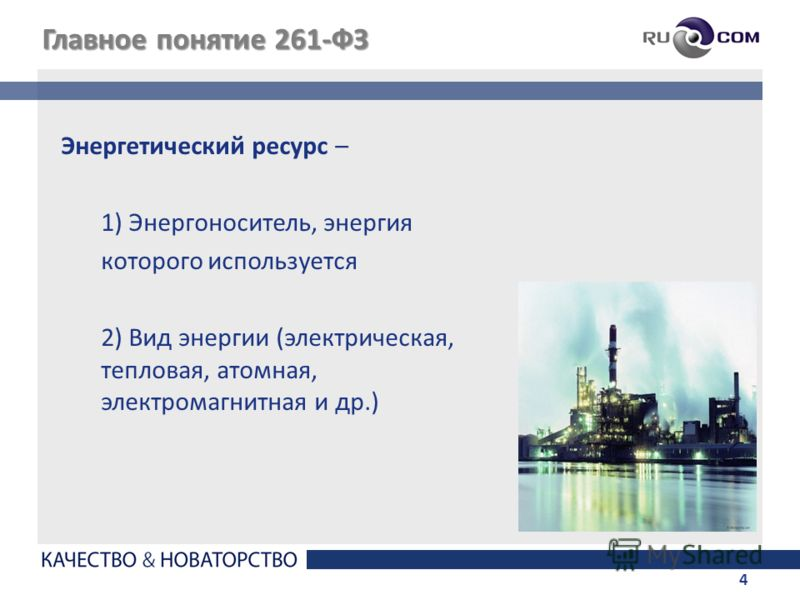 4 Главное понятие 261-ФЗ Энергетический ресурс – 1) Энергоноситель, энергия которого используется 2) Вид энергии (электрическая, тепловая, атомная, электромагнитная и др.)
