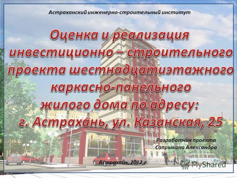 Астраханский инженерно-строительный институт Разработчик проекта Сапрыкина Александра Астрахань, 2012 г.