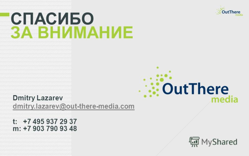 СПАСИБО ЗА ВНИМАНИЕ Dmitry Lazarev dmitry.lazarev@out-there-media.com t: +7 495 937 29 37 m: +7 903 790 93 48