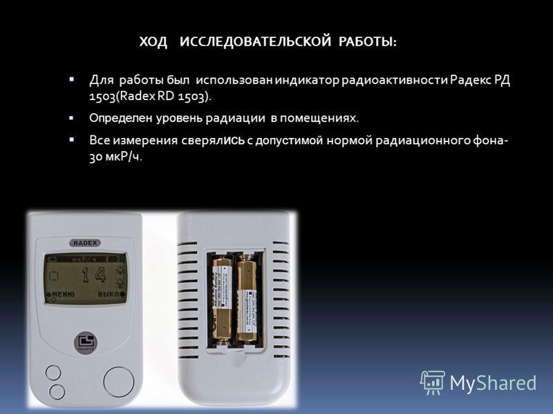 Для работы был использова н индикатор радиоактивности Радекс РД 1503(Radex RD 1503). Определен уровень радиации в помещениях. Все измерения сверял ись с допустимой нормой радиационного фона- 30 мкР/ч. ХОД ИССЛЕДОВАТЕЛЬСКОЙ РАБОТЫ:
