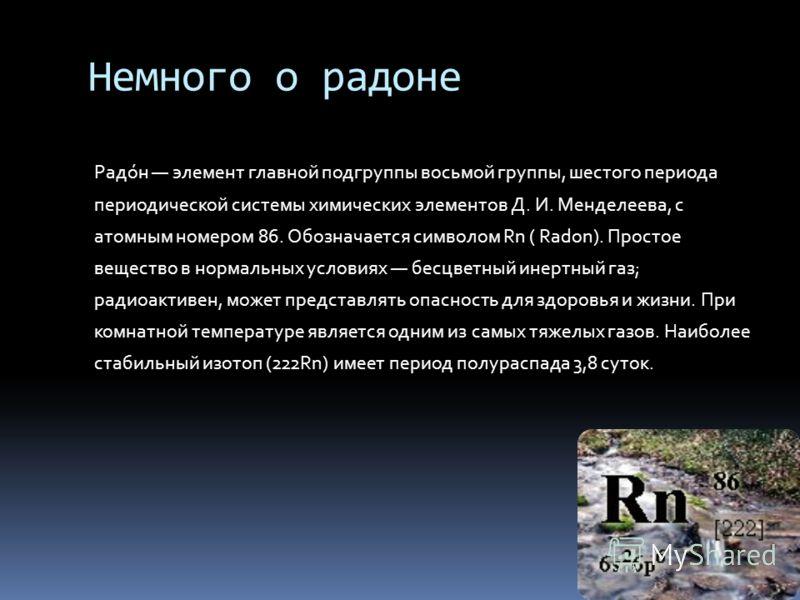 Немного о радоне Радо́н элемент главной подгруппы восьмой группы, шестого периода периодической системы химических элементов Д. И. Менделеева, с атомным номером 86. Обозначается символом Rn ( Radon). Простое вещество в нормальных условиях бесцветный
