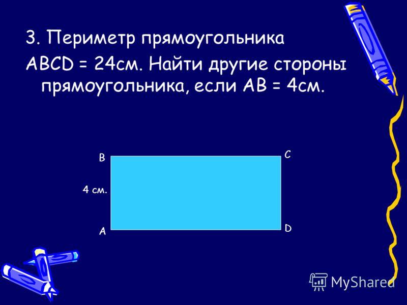 3. Периметр прямоугольника ABCD = 24см. Найти другие стороны прямоугольника, если AB = 4см. A B C D 4 см.